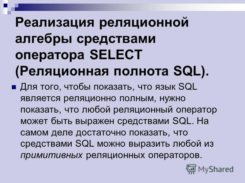 Реализация реляционной алгебры средствами оператора SELECT (Реляционная полнота SQL). Для того, чтобы показать, что язык SQL является реляционно полным, нужно показать, что любой реляционный оператор может быть выражен средствами SQL. На самом деле д