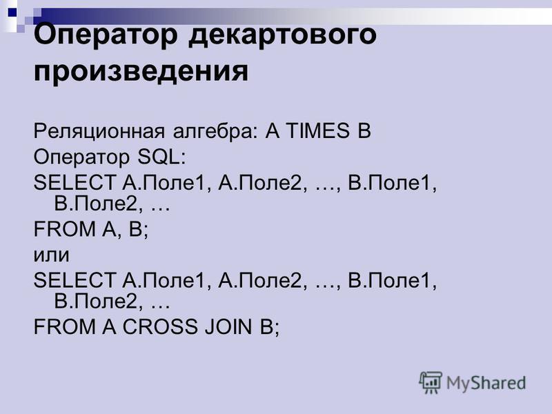 Оператор декартового произведения Реляционная алгебра: A TIMES B Оператор SQL: SELECT A.Поле 1, A.Поле 2, …, B.Поле 1, B.Поле 2, … FROM A, B; или SELECT A.Поле 1, A.Поле 2, …, B.Поле 1, B.Поле 2, … FROM A CROSS JOIN B;
