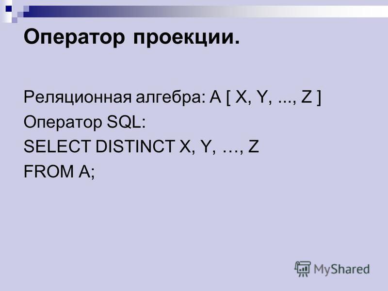 Оператор проекции. Реляционная алгебра: A [ X, Y,..., Z ] Оператор SQL: SELECT DISTINCT X, Y, …, Z FROM A;