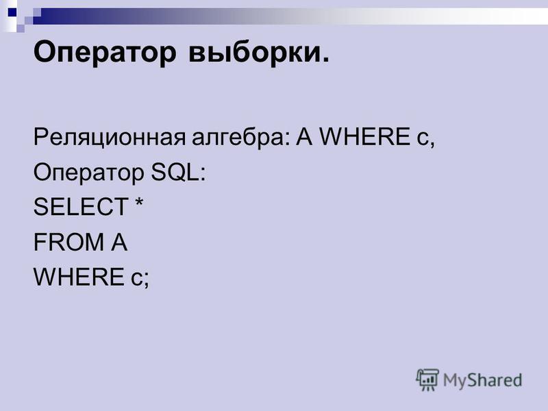 Оператор выборки. Реляционная алгебра: A WHERE c, Оператор SQL: SELECT * FROM A WHERE c;