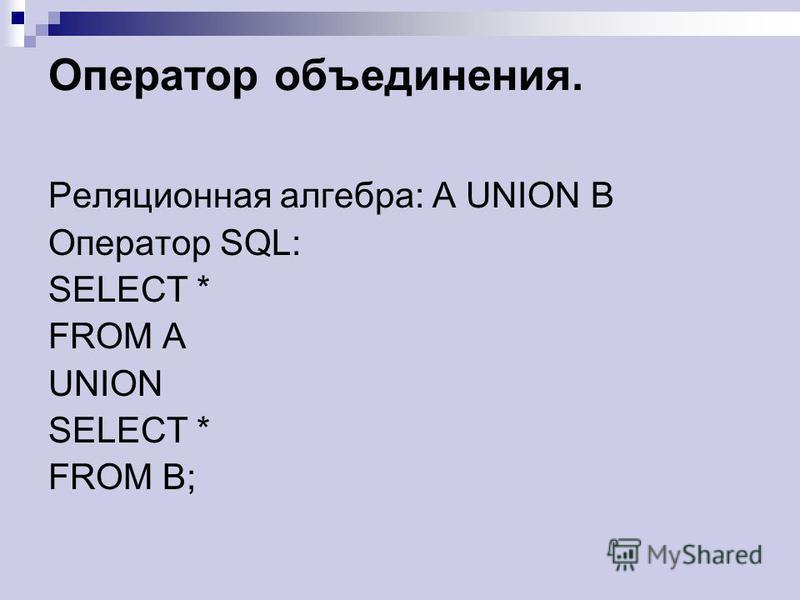 Оператор объединения. Реляционная алгебра: A UNION B Оператор SQL: SELECT * FROM A UNION SELECT * FROM B;