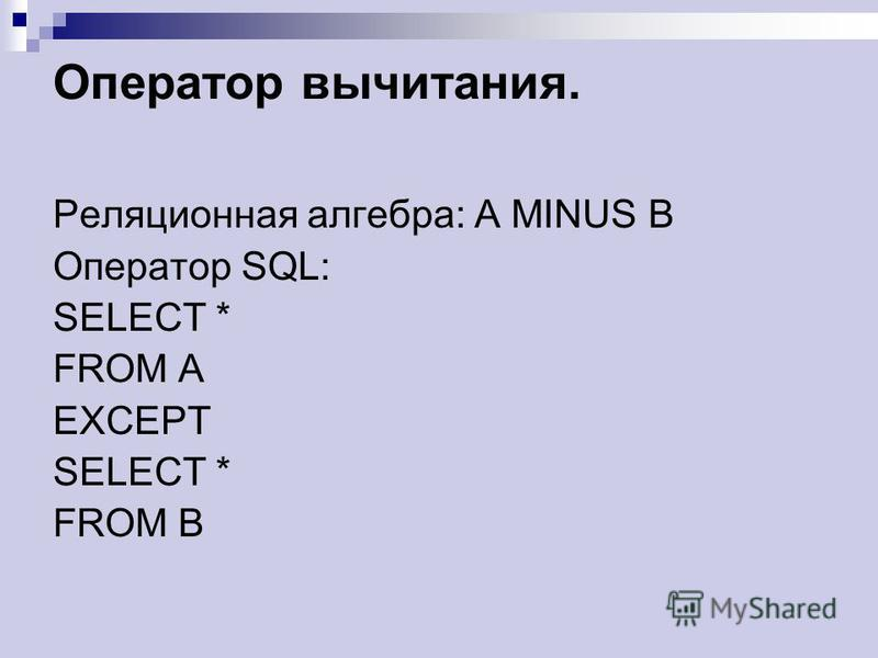 Оператор вычитания. Реляционная алгебра: A MINUS B Оператор SQL: SELECT * FROM A EXCEPT SELECT * FROM B