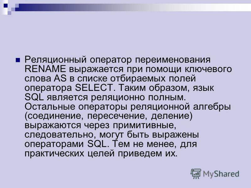 Реляционный оператор переименования RENAME выражается при помощи ключевого слова AS в списке отбираемых полей оператора SELECT. Таким образом, язык SQL является реляционно полным. Остальные операторы реляционной алгебры (соединение, пересечение, деле