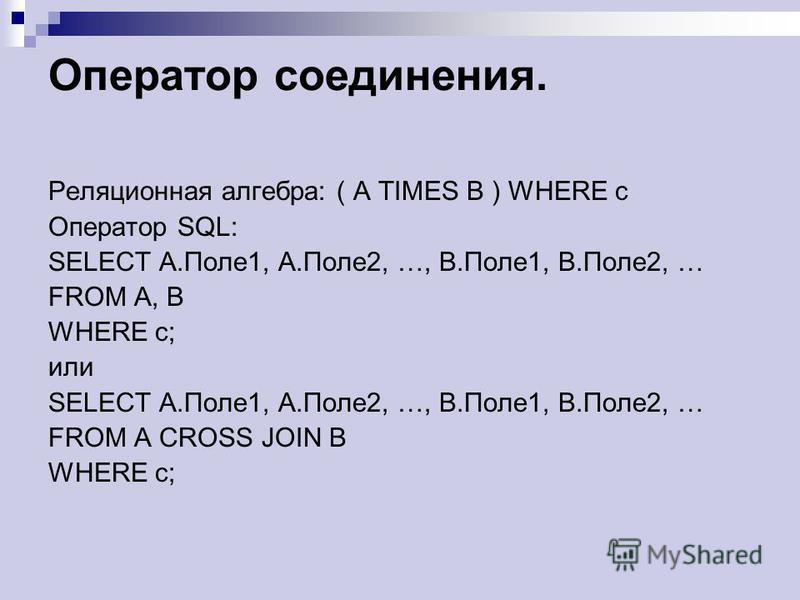 Оператор соединения. Реляционная алгебра: ( A TIMES B ) WHERE c Оператор SQL: SELECT A.Поле 1, A.Поле 2, …, B.Поле 1, B.Поле 2, … FROM A, B WHERE c; или SELECT A.Поле 1, A.Поле 2, …, B.Поле 1, B.Поле 2, … FROM A CROSS JOIN B WHERE c;