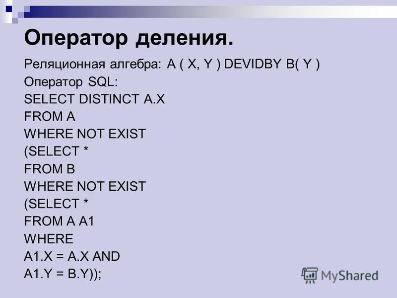 Оператор деления. Реляционная алгебра: A ( X, Y ) DEVIDBY B( Y ) Оператор SQL: SELECT DISTINCT A.X FROM A WHERE NOT EXIST (SELECT * FROM B WHERE NOT EXIST (SELECT * FROM A A1 WHERE A1. X = A.X AND A1. Y = B.Y));