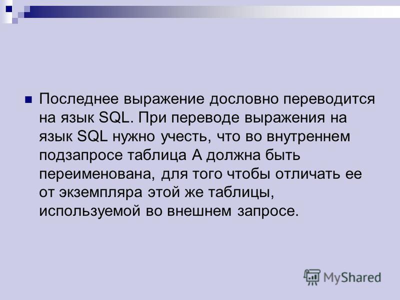 Последнее выражение дословно переводится на язык SQL. При переводе выражения на язык SQL нужно учесть, что во внутреннем подзапросе таблица A должна быть переименована, для того чтобы отличать ее от экземпляра этой же таблицы, используемой во внешнем