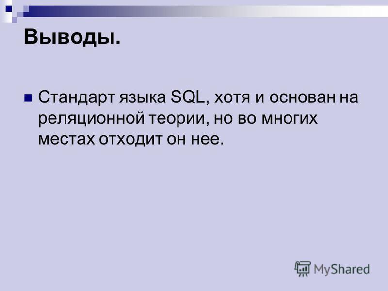 Выводы. Стандарт языка SQL, хотя и основан на реляционной теории, но во многих местах отходит он нее.