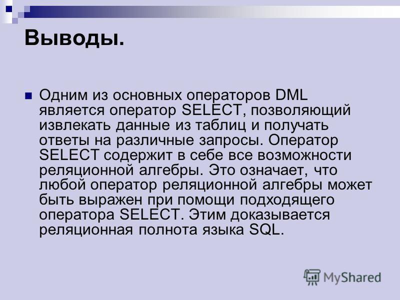 Выводы. Одним из основных операторов DML является оператор SELECT, позволяющий извлекать данные из таблиц и получать ответы на различные запросы. Оператор SELECT содержит в себе все возможности реляционной алгебры. Это означает, что любой оператор ре