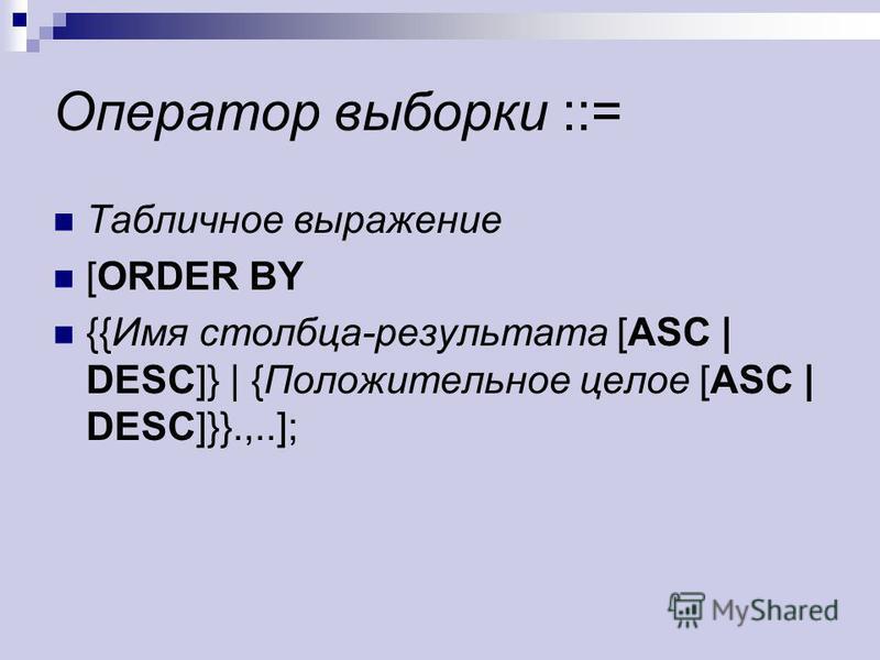Оператор выборки ::= Табличное выражение [ORDER BY {{Имя столбца-результата [ASC | DESC]} | {Положительное целое [ASC | DESC]}}.,..];