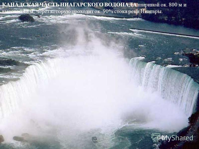 КАНАДСКАЯ ЧАСТЬ НИАГАРСКОГО ВОДОПАДА шириной ок. 800 м и высотой 48 м, через которую проходит ок. 90% стока реки Ниагары.