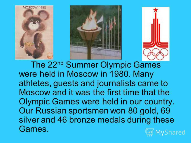 The 22 nd Summer Olympic Games were held in Moscow in 1980. Many athletes, guests and journalists came to Moscow and it was the first time that the Olympic Games were held in our country. Our Russian sportsmen won 80 gold, 69 silver and 46 bronze med