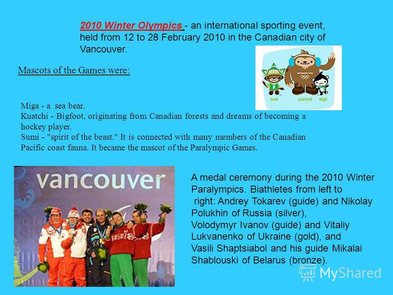 2010 Winter Olympics - an international sporting event, held from 12 to 28 February 2010 in the Canadian city of Vancouver. Mascots of the Games were: Miga - a sea bear. Kuatchi - Bigfoot, originating from Canadian forests and dreams of becoming a ho