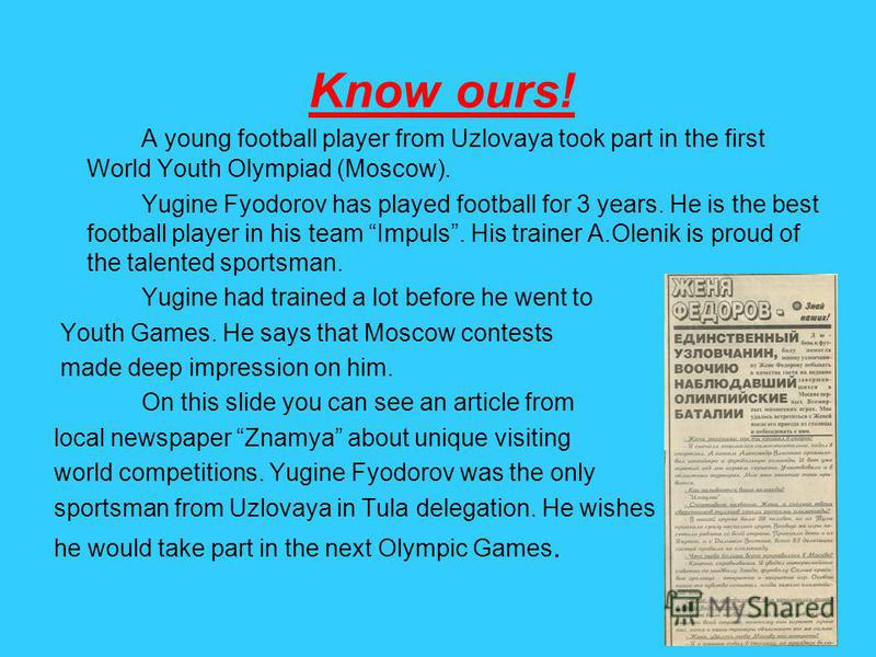 Know ours! A young football player from Uzlovaya took part in the first World Youth Olympiad (Moscow). Yugine Fyodorov has played football for 3 years. He is the best football player in his team Impuls. His trainer A.Olenik is proud of the talented s