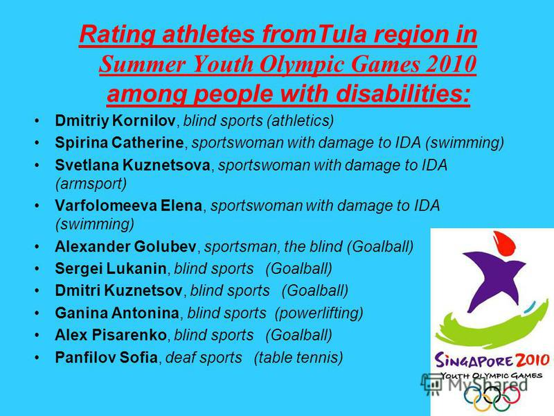 Rating athletes fromTula region in Summer Youth Olympic Games 2010 among people with disabilities: Dmitriy Kornilov, blind sports (athletics) Spirina Catherine, sportswoman with damage to IDA (swimming) Svetlana Kuznetsova, sportswoman with damage to
