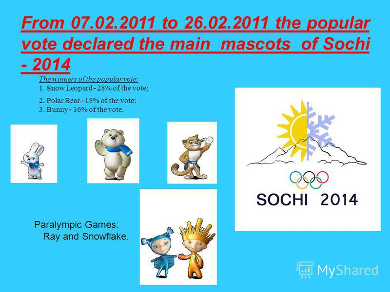 From 07.02.2011 to 26.02.2011 the popular vote declared the main mascots of Sochi - 2014 The winners of the popular vote: 1. Snow Leopard - 28% of the vote; 2. Polar Bear - 18% of the vote; 3. Bunny - 16% of the vote. Paralympic Games: Ray and Snowfl