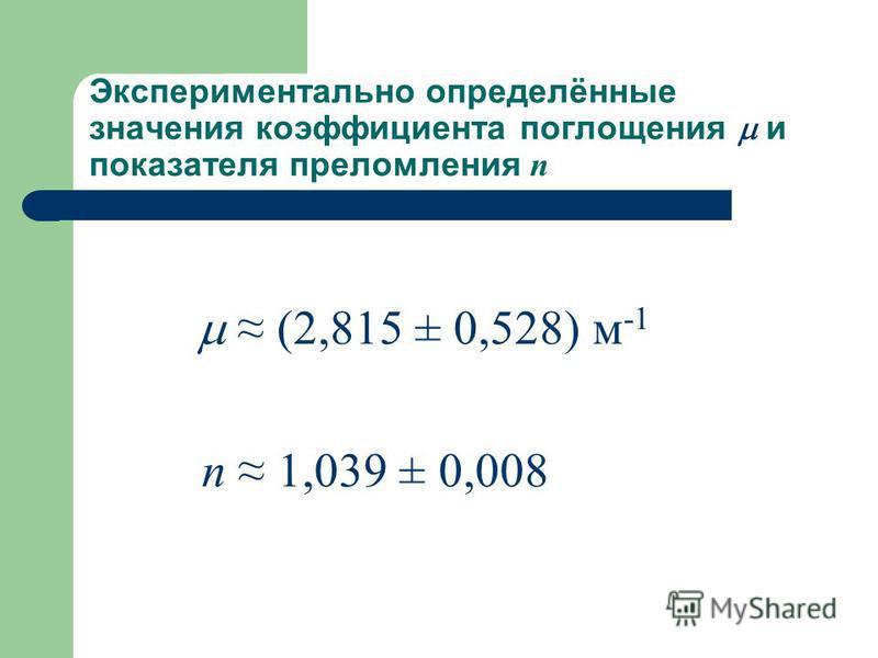 Экспериментально определённые значения коэффициента поглощения и показателя преломления n (2,815 ± 0,528) м -1 n 1,039 ± 0,008