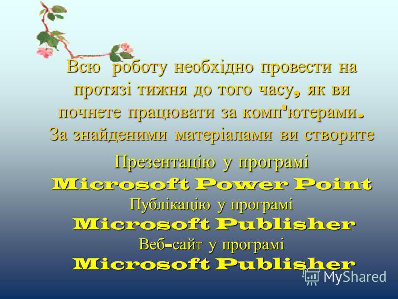 Всю роботу необхідно провести на протязі тижня до того часу, як ви почнете працювати за комп'ютерами. За знайденими матеріалами ви створите Презентацію у програмі Microsoft Power Point Публікацію у програмі Microsoft Publisher Веб-сайт у програмі Mic