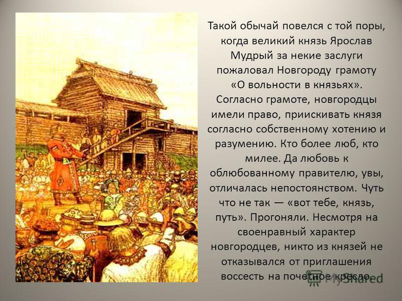 Такой обычай повелся с той поры, когда великий князь Ярослав Мудрый за некие заслуги пожаловал Новгороду грамоту «О вольности в князьях». Согласно грамоте, новгородцы имели право, приискивать князя согласно собственному хотению и разумению. Кто более