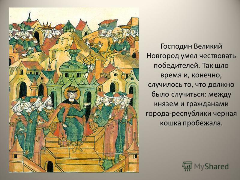 Господин Великий Новгород умел чествовать победителей. Так шло время и, конечно, случилось то, что должно было случиться: между князем и гражданами города-республики черная кошка пробежала.