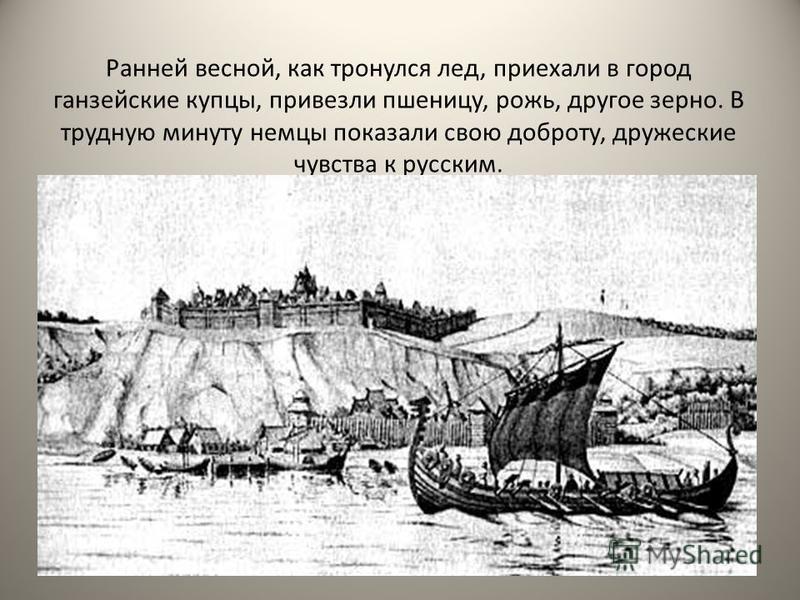 Ранней весной, как тронулся лед, приехали в город ганзейские купцы, привезли пшеницу, рожь, другое зерно. В трудную минуту немцы показали свою доброту, дружеские чувства к русским.
