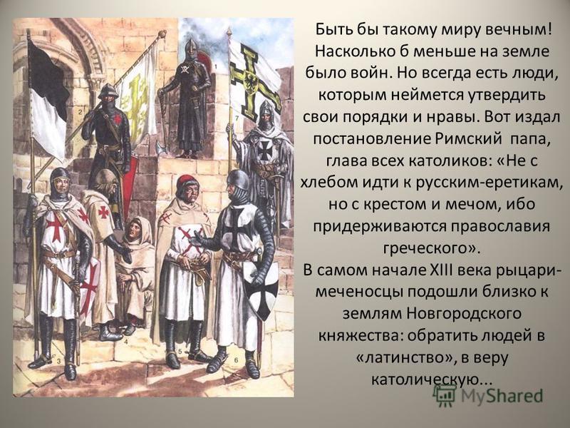 Быть бы такому миру вечным! Насколько б меньше на земле было войн. Но всегда есть люди, которым неймется утвердить свои порядки и нравы. Вот издал постановление Римский папа, глава всех католиков: «Не с хлебом идти к русским-еретикам, но с крестом и