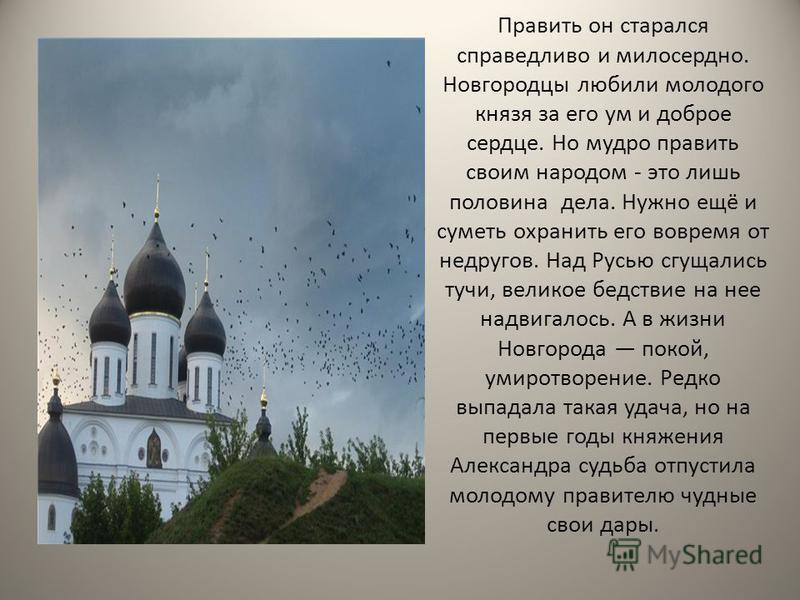 Править он старался справедливо и милосердно. Новгородцы любили молодого князя за его ум и доброе сердце. Но мудро править своим народом - это лишь половина дела. Нужно ещё и суметь охранить его вовремя от недругов. Над Русью сгущались тучи, великое