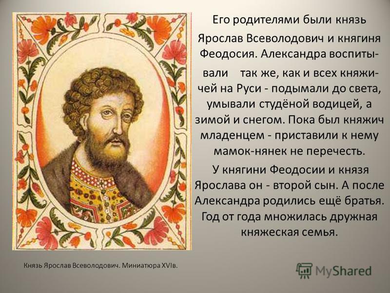 Князь Ярослав Всеволодович. Миниатюра XVIв. Его родителями были князь Ярослав Всеволодович и княгиня Феодосия. Александра воспитывали так же, как и всех княжий- чей на Руси - подымали до света, умывали студёной водицей, а зимой и снегом. Пока был кня