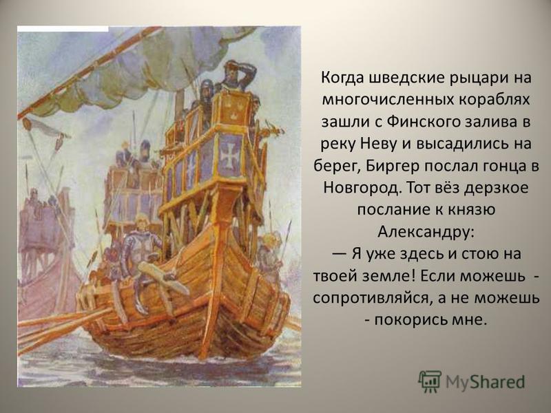 Когда шведские рыцари на многочисленных кораблях зашли с Финского залива в реку Неву и высадились на берег, Биргер послал гонца в Новгород. Тот вёз дерзкое послание к князю Александру: Я уже здесь и стою на твоей земле! Если можешь - сопротивляйся, а