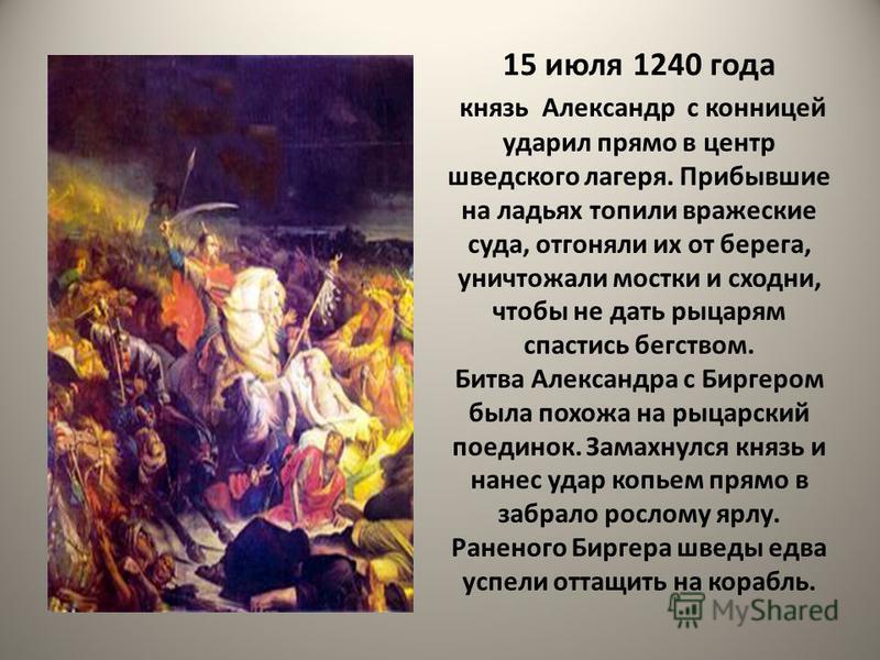 15 июля 1240 года князь Александр с конницей ударил прямо в центр шведского лагеря. Прибывшие на ладьях топили вражеские суда, отгоняли их от берега, уничтожали мостки и сходни, чтобы не дать рыцарям спастись бегством. Битва Александра с Биргером был