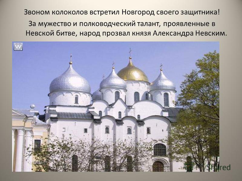Звоном колоколов встретил Новгород своего защитника! За мужество и полководческий талант, проявленные в Невской битве, народ прозвал князя Александра Невским.