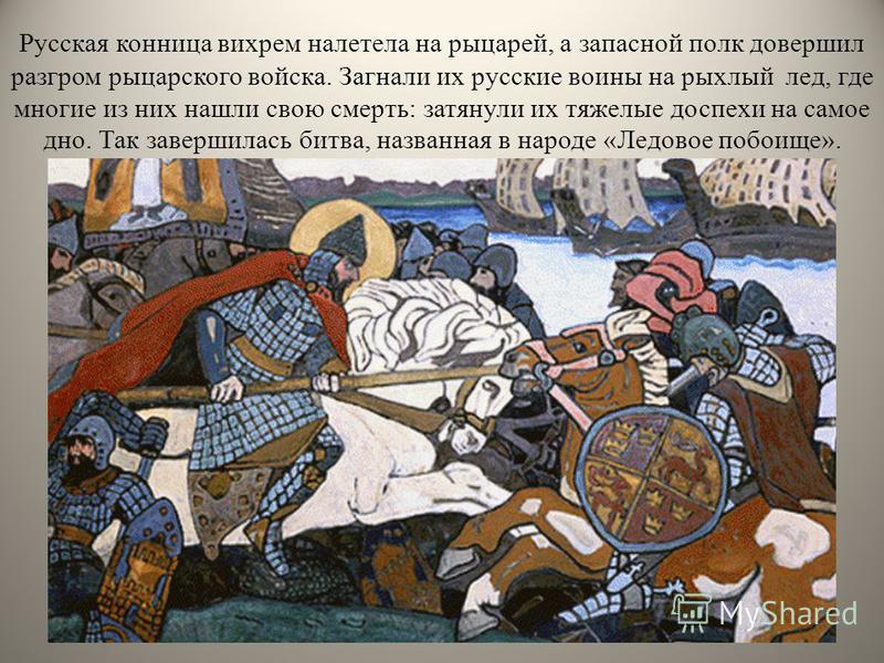 Русская конница вихрем налетела на рыцарей, а запасной полк довершил разгром рыцарского войска. Загнали их русские воины на рыхлый лед, где многие из них нашли свою смерть: затянули их тяжелые доспехи на самое дно. Так завершилась битва, названная в