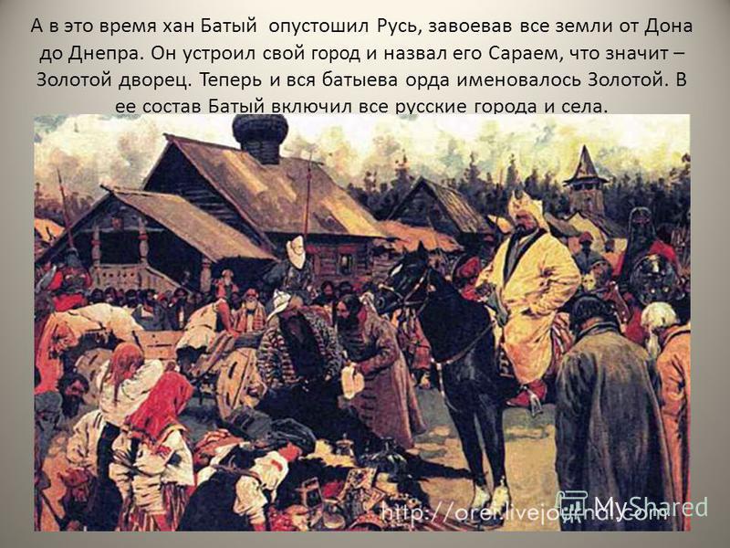 А в это время хан Батый опустошил Русь, завоевав все земли от Дона до Днепра. Он устроил свой город и назвал его Сараем, что значит – Золотой дворец. Теперь и вся батыева орда именовалось Золотой. В ее состав Батый включил все русские города и села.