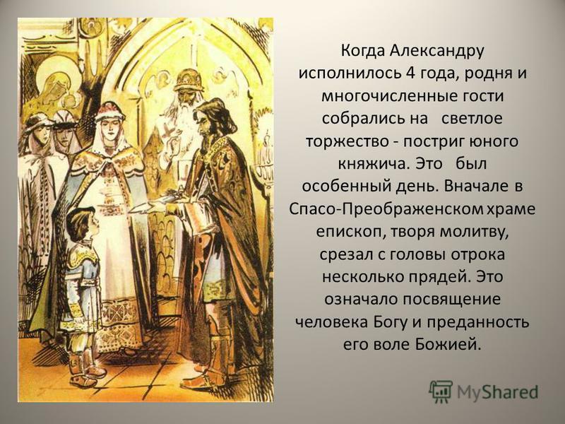 Когда Александру исполнилось 4 года, родня и многочисленные гости собрались на светлое торжество - постриг юного княжийча. Это был особенный день. Вначале в Спасо-Преображенском храме епископ, творя молитву, срезал с головы отрока несколько прядей. Э