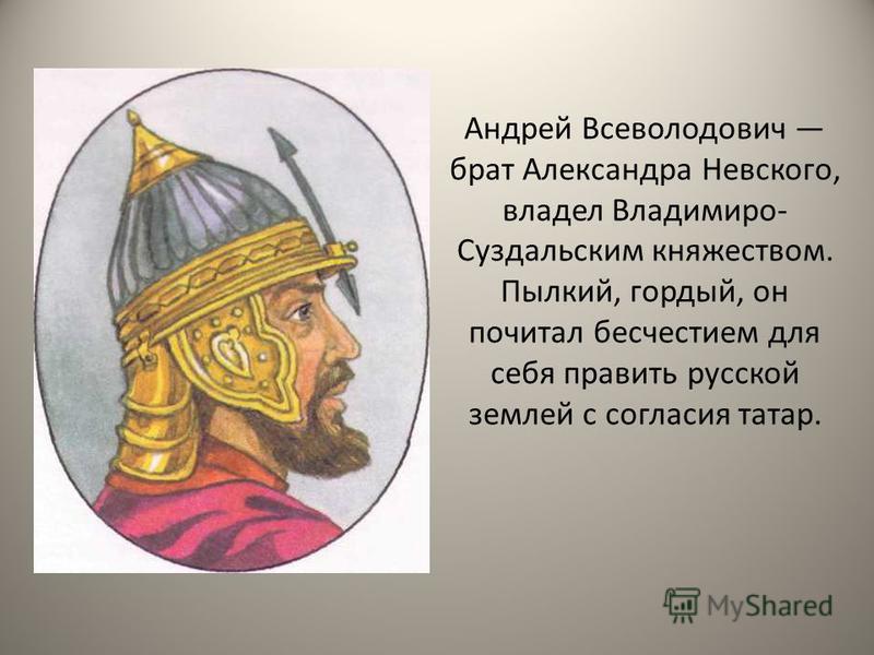 Андрей Всеволодович брат Александра Невского, владел Владимиро- Суздальским княжеством. Пылкий, гордый, он почитал бесчестием для себя править русской землей с согласия татар.