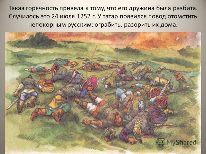 Такая горячность привела к тому, что его дружина была разбита. Случилось это 24 июля 1252 г. У татар появился повод отомстить непокорным русским: ограбить, разорить их дома.