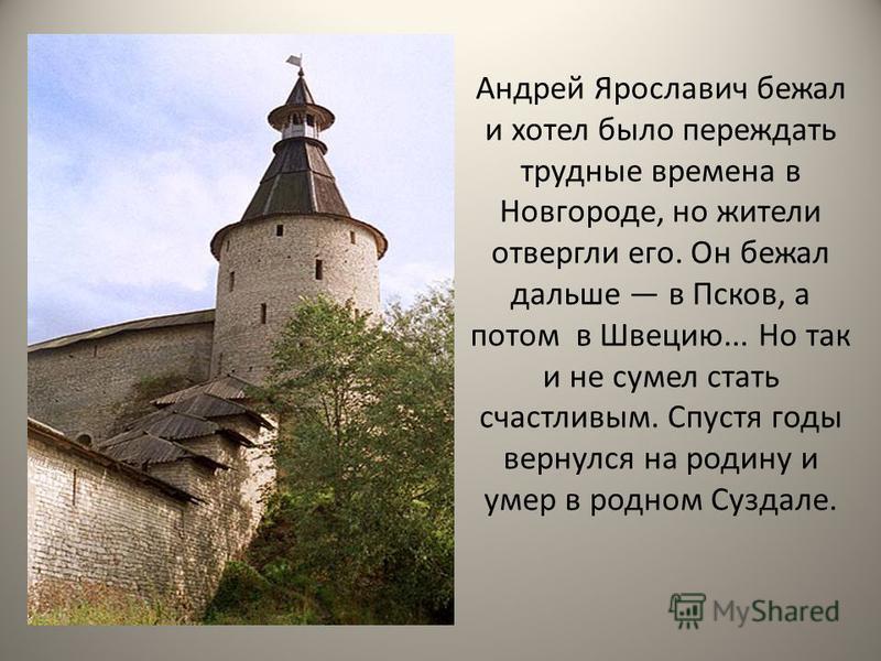 Андрей Ярославич бежал и хотел было переждать трудные времена в Новгороде, но жители отвергли его. Он бежал дальше в Псков, а потом в Швецию... Но так и не сумел стать счастливым. Спустя годы вернулся на родину и умер в родном Суздале.