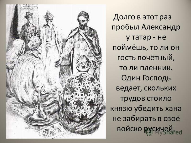 Долго в этот раз пробыл Александр у татар - не поймёшь, то ли он гость почётный, то ли пленник. Один Господь ведает, скольких трудов стоило князю убедить хана не забирать в своё войско русичей.