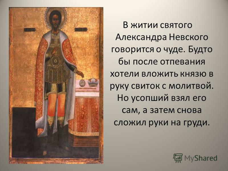 В житии святого Александра Невского говорится о чуде. Будто бы после отпевания хотели вложить князю в руку свиток с молитвой. Но усопший взял его сам, а затем снова сложил руки на груди.