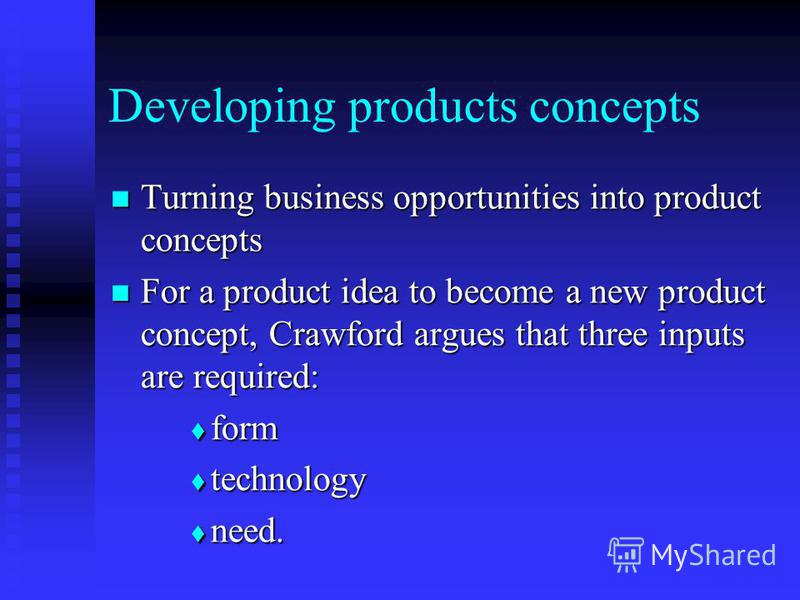 Developing products concepts Turning business opportunities into product concepts Turning business opportunities into product concepts For a product idea to become a new product concept, Crawford argues that three inputs are required: For a product i
