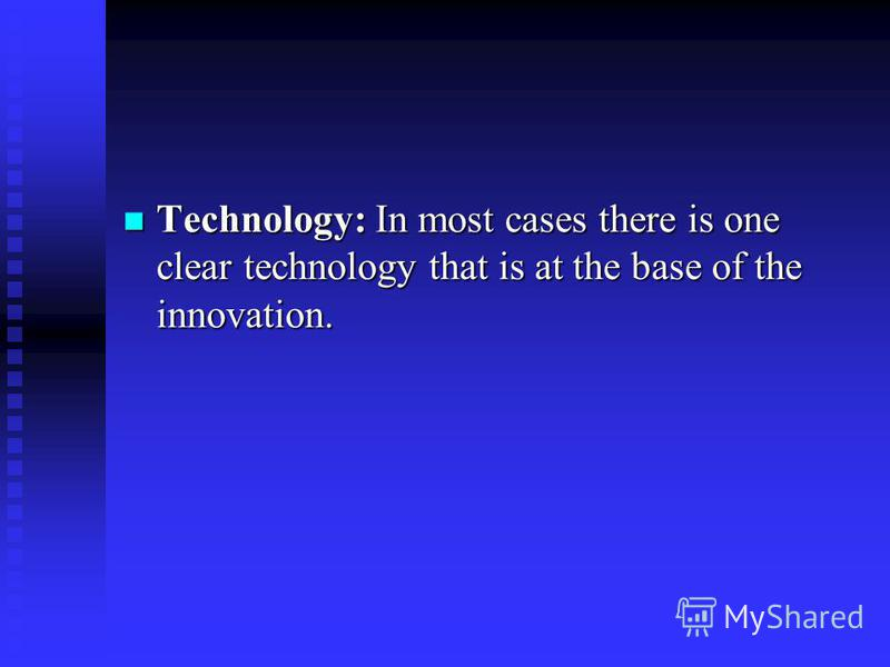 Technology: In most cases there is one clear technology that is at the base of the innovation. Technology: In most cases there is one clear technology that is at the base of the innovation.