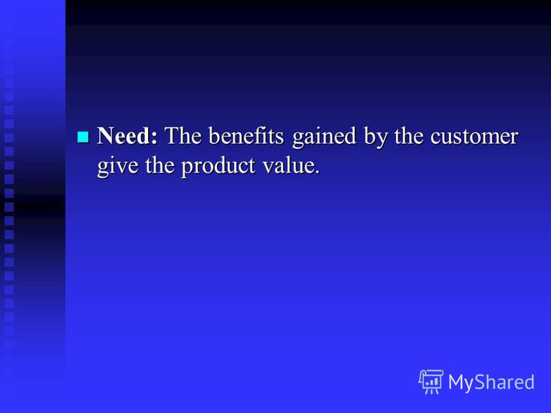 Need: The benefits gained by the customer give the product value. Need: The benefits gained by the customer give the product value.