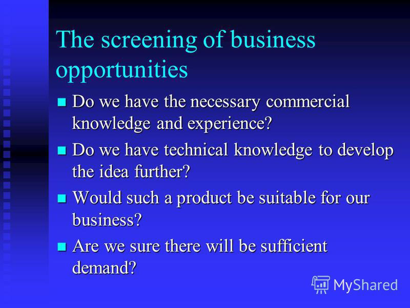 The screening of business opportunities Do we have the necessary commercial knowledge and experience? Do we have the necessary commercial knowledge and experience? Do we have technical knowledge to develop the idea further? Do we have technical knowl