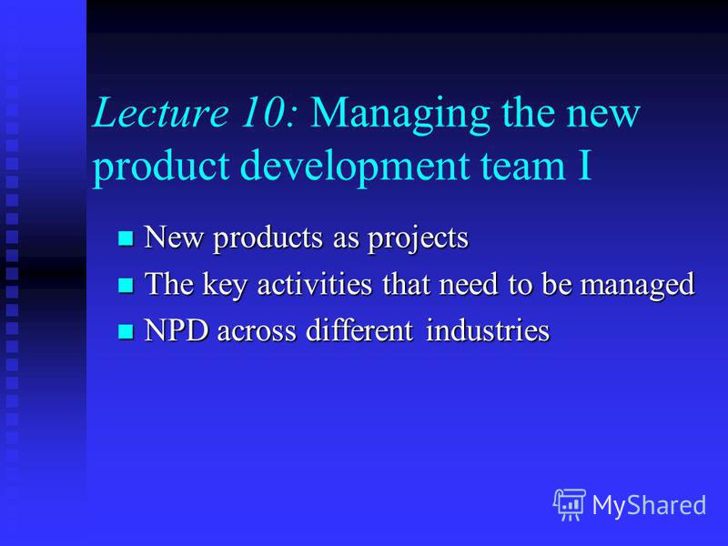 Lecture 10: Managing the new product development team I New products as projects New products as projects The key activities that need to be managed The key activities that need to be managed NPD across different industries NPD across different indus