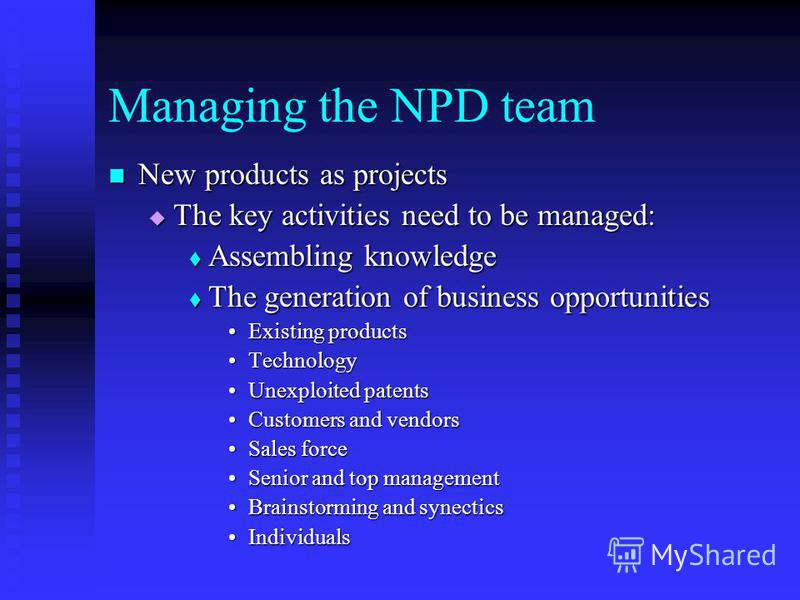 Managing the NPD team New products as projects New products as projects The key activities need to be managed: The key activities need to be managed: Assembling knowledge Assembling knowledge The generation of business opportunities The generation of
