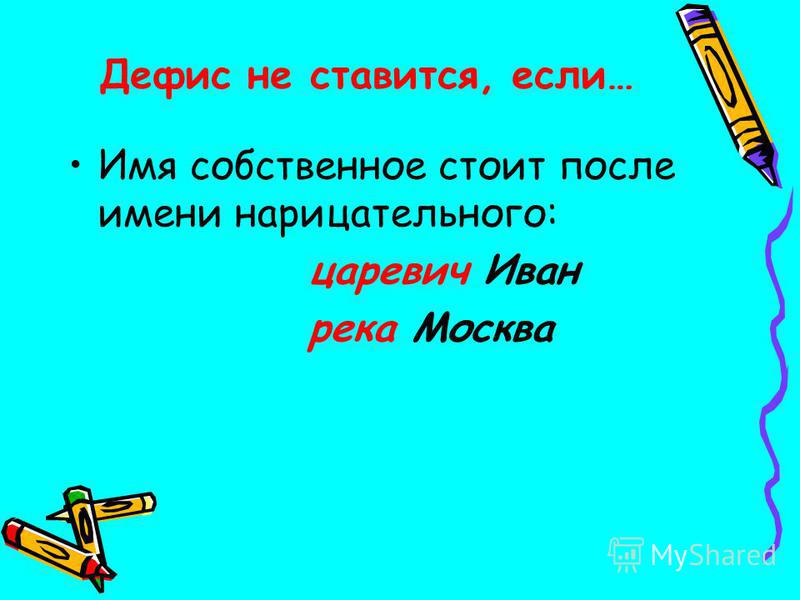 Дефис не ставится, если… Имя собственное стоит после имени нарицательного: царевич Иван река Москва