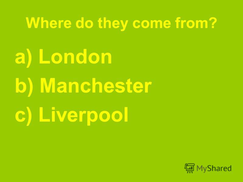 Where do they come from? a) London b) Manchester c) Liverpool
