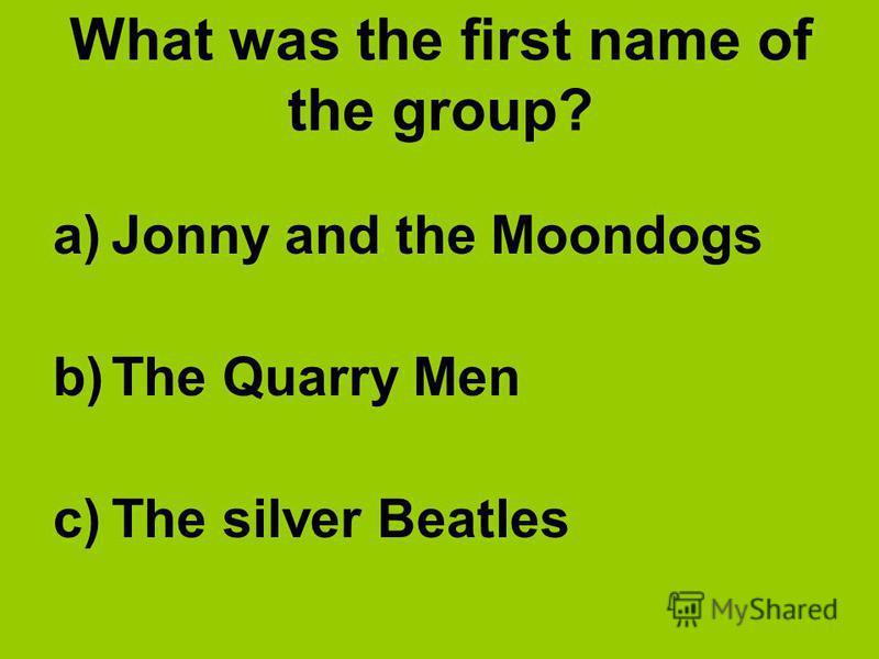 What was the first name of the group? a)Jonny and the Moondogs b)The Quarry Men c)The silver Beatles