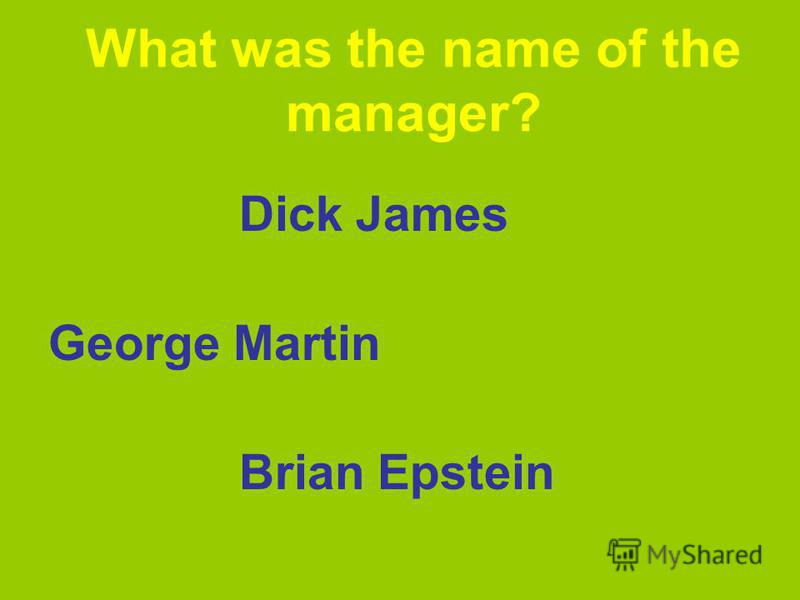 What was the name of the manager? Dick James George Martin Brian Epstein
