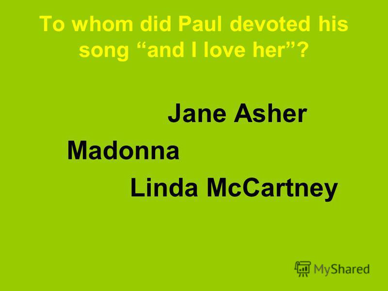 To whom did Paul devoted his song and I love her? Jane Asher Madonna Linda McCartney