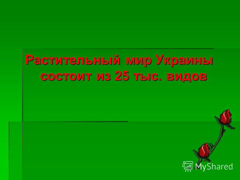 Растительный мир Украины состоит из 25 тыс. видов